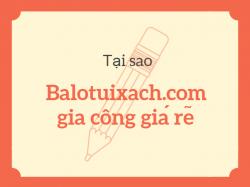 Tại sao Balotuixach.com gia công giá rẻ